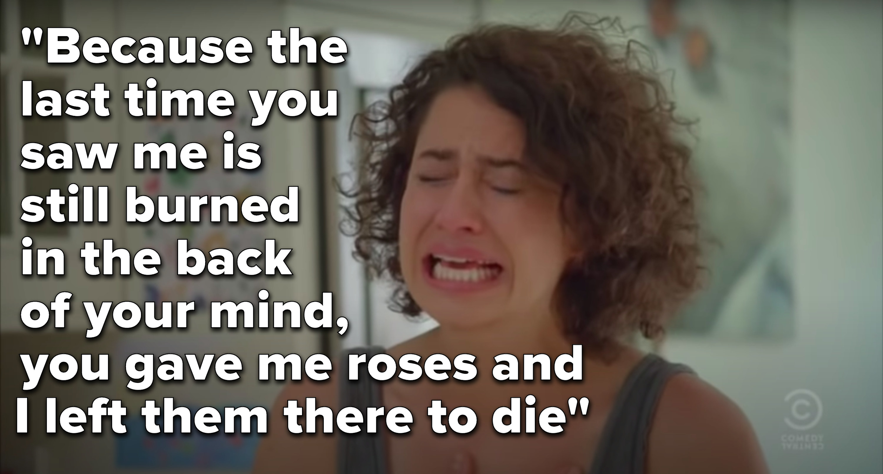 "Ilana Wexler from Broad City cries next to the lyrics, ""Because the last time you saw me is still burned in the back of your mind, you gave me roses and I left them there to die"""