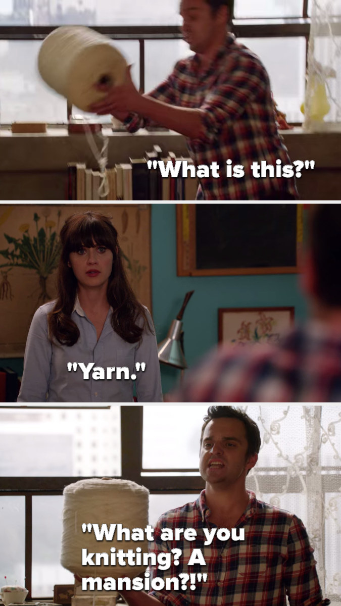Nick picks up a huge spool of yarn and says, What is this, Jess says, Yarn Nick says, What are you knitting, a mansion