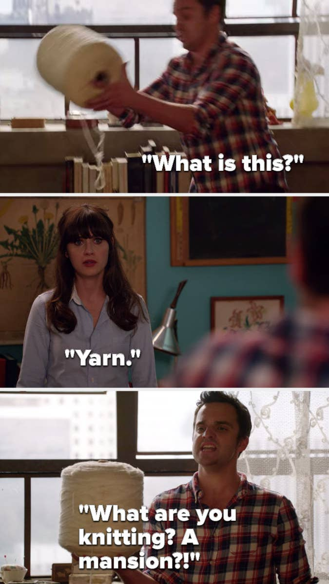 """Nick picks up a huge spool of yarn and says, """"What is this"""" Jess says, """"yarn"""" Nick says, """"What are you knitting, a mansion"""""""