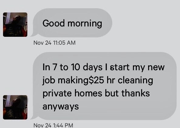 An angry man saying he starts a cleaning job in 7-10 days and will be making $25 an hour so he doesn't need this anyways