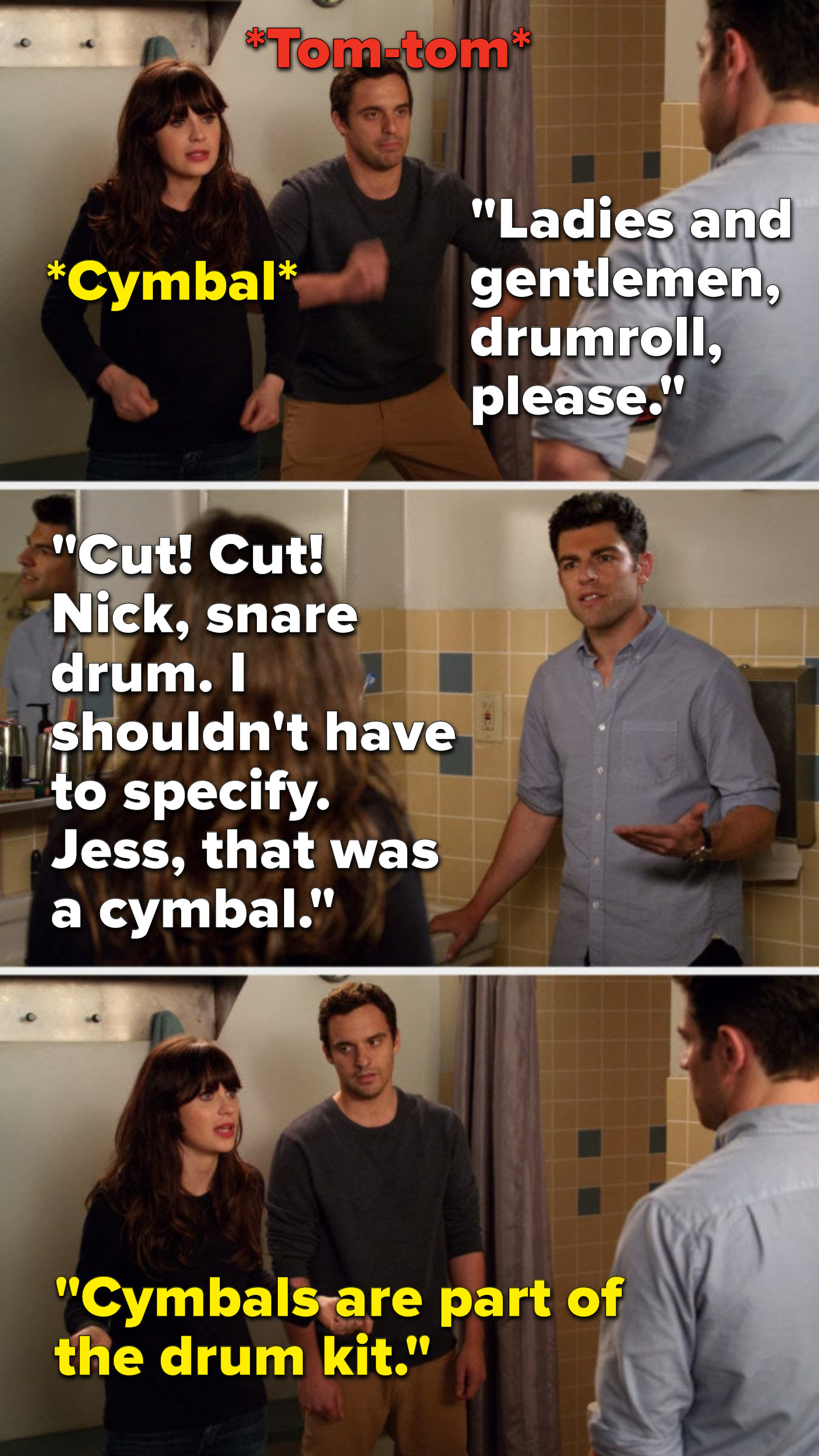 """Schmidt says, """"Ladies and gentlemen, drumroll, please,"""" Nick and Jess do a tom-tom and a cymbal, Schmidt says, """"Cut, cut, Nick, snare drum, I shouldn't have to specify, Jess, that was a cymbal,"""" and Jess says, """"Cymbals are part of the drum kit"""""""