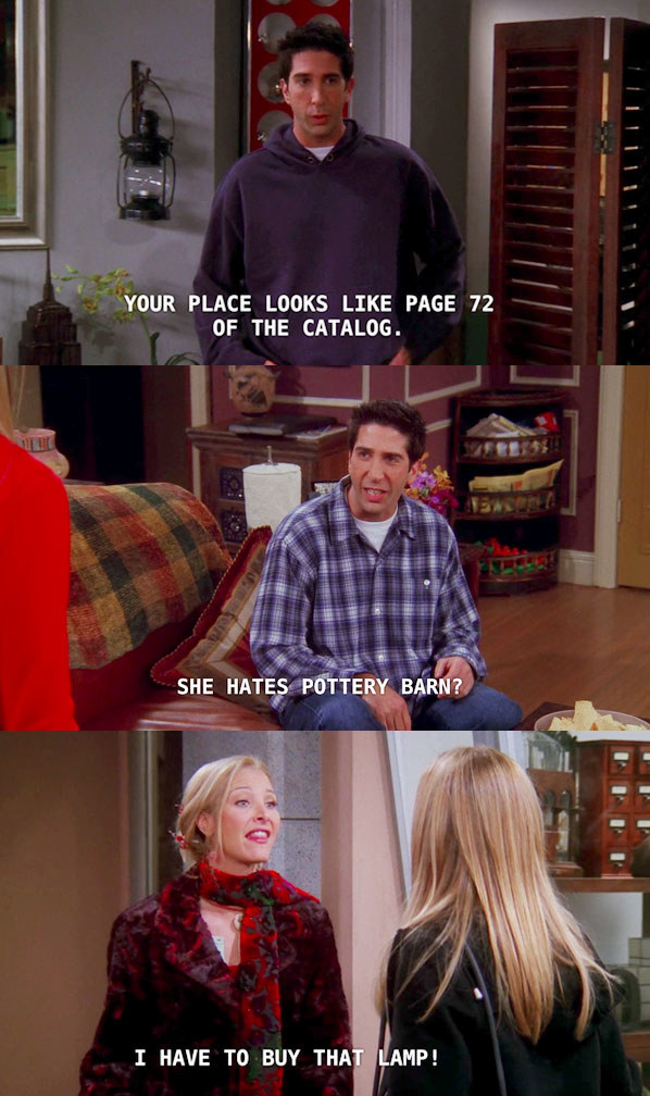 Still from Friends in Ross stands in a living room and says your place looks like page 72 of the catalogue then in the next image he sits in his own living room and says she hates pottery barn then Pheobe standing outside says I have to buy that lamp