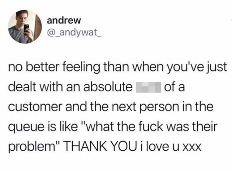 tweet reading no better feeling than when you've just dealt with an absolute swear word of a customer and the next person in the queue is like what the fuck was their problem thank you