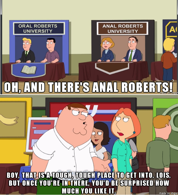 A meme from Family guy of Lois and Peter and a college fair Peter sees two stands for oral roberts university and anal roberts university and says of the latter it's tough to get in there Lois and once you're in you'd be surprised how much you like it