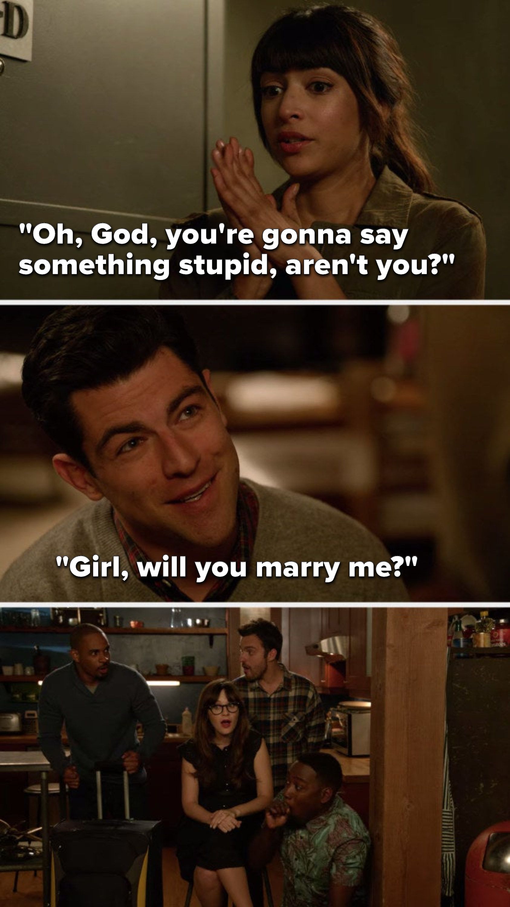 "Cece says, ""Oh, God, you're gonna say something stupid, aren't you,"" and Schmidt says, ""Girl, will you marry me,"" and the other roommates gasp"