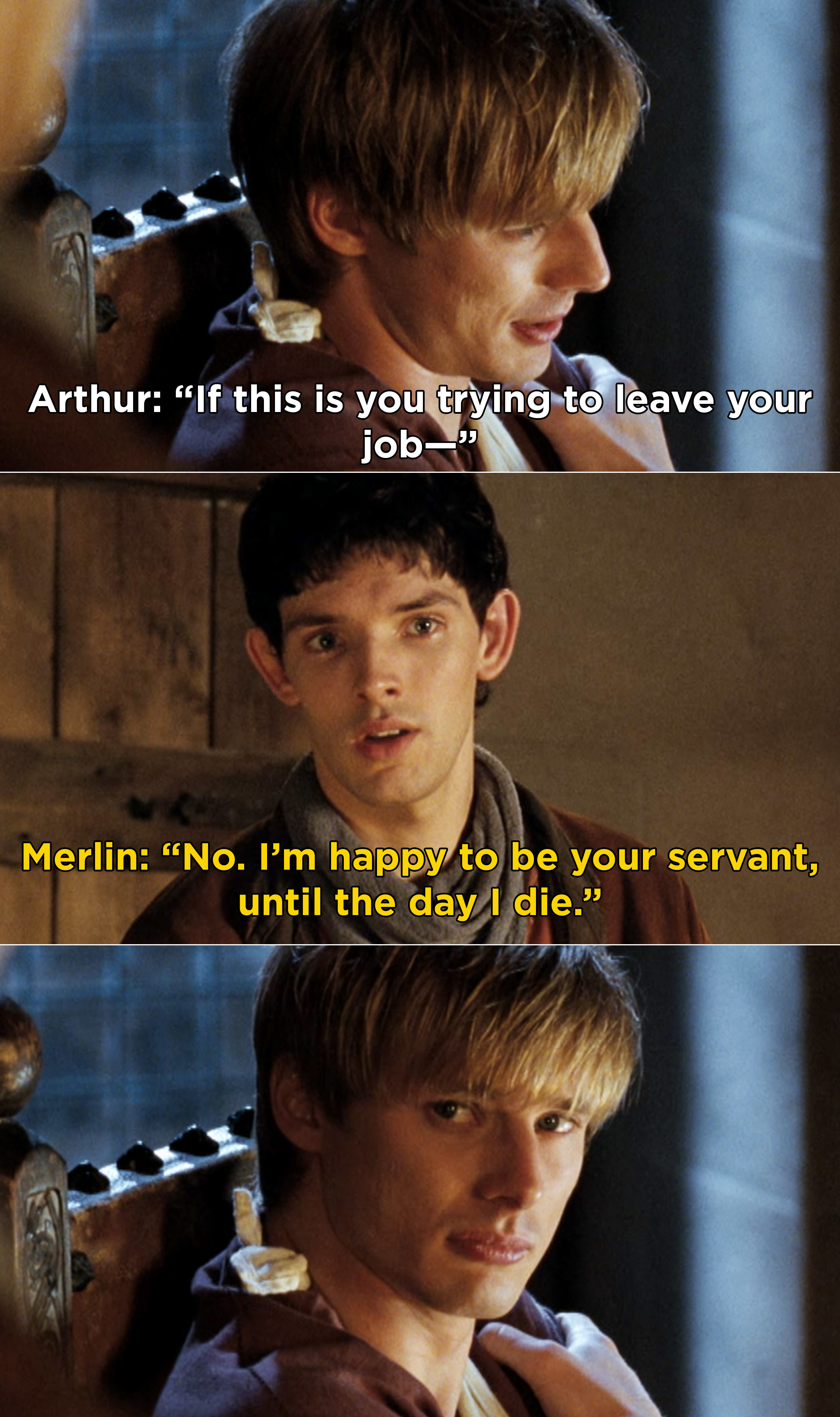 "Merlin telling Arthur that he's happy to be his servant ""until the day I die"""