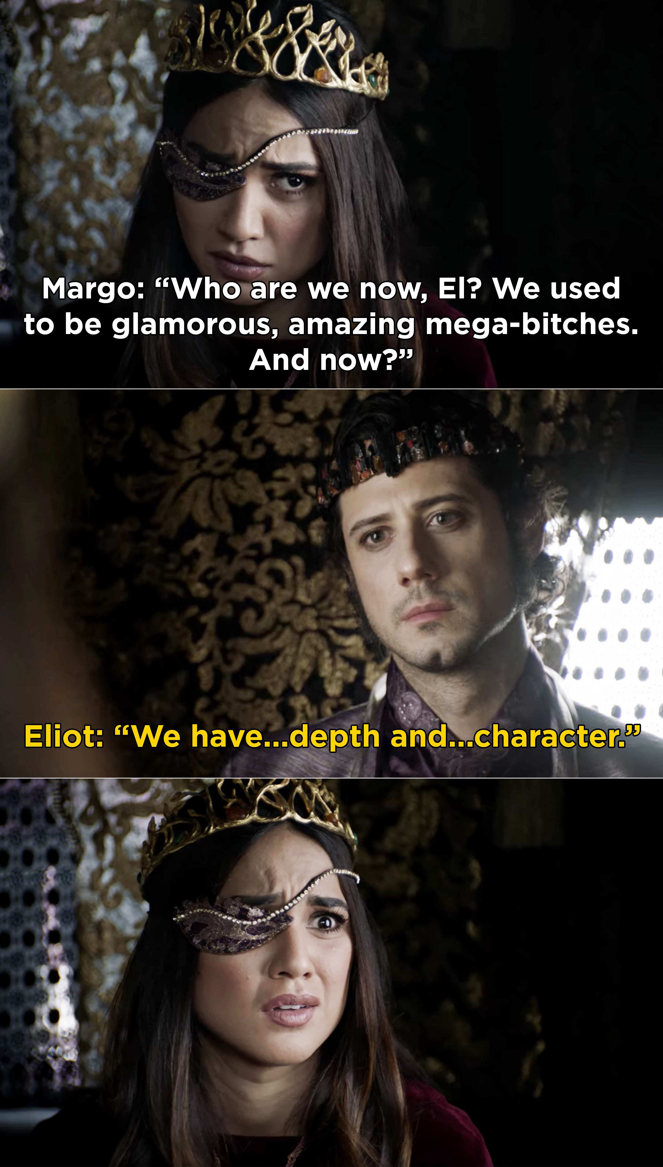 "Margo asking Eliot how they became these people and are not longer ""glamorous, amazing, mega-bitches"" and Eliot saying, ""We have depth and character"" now"