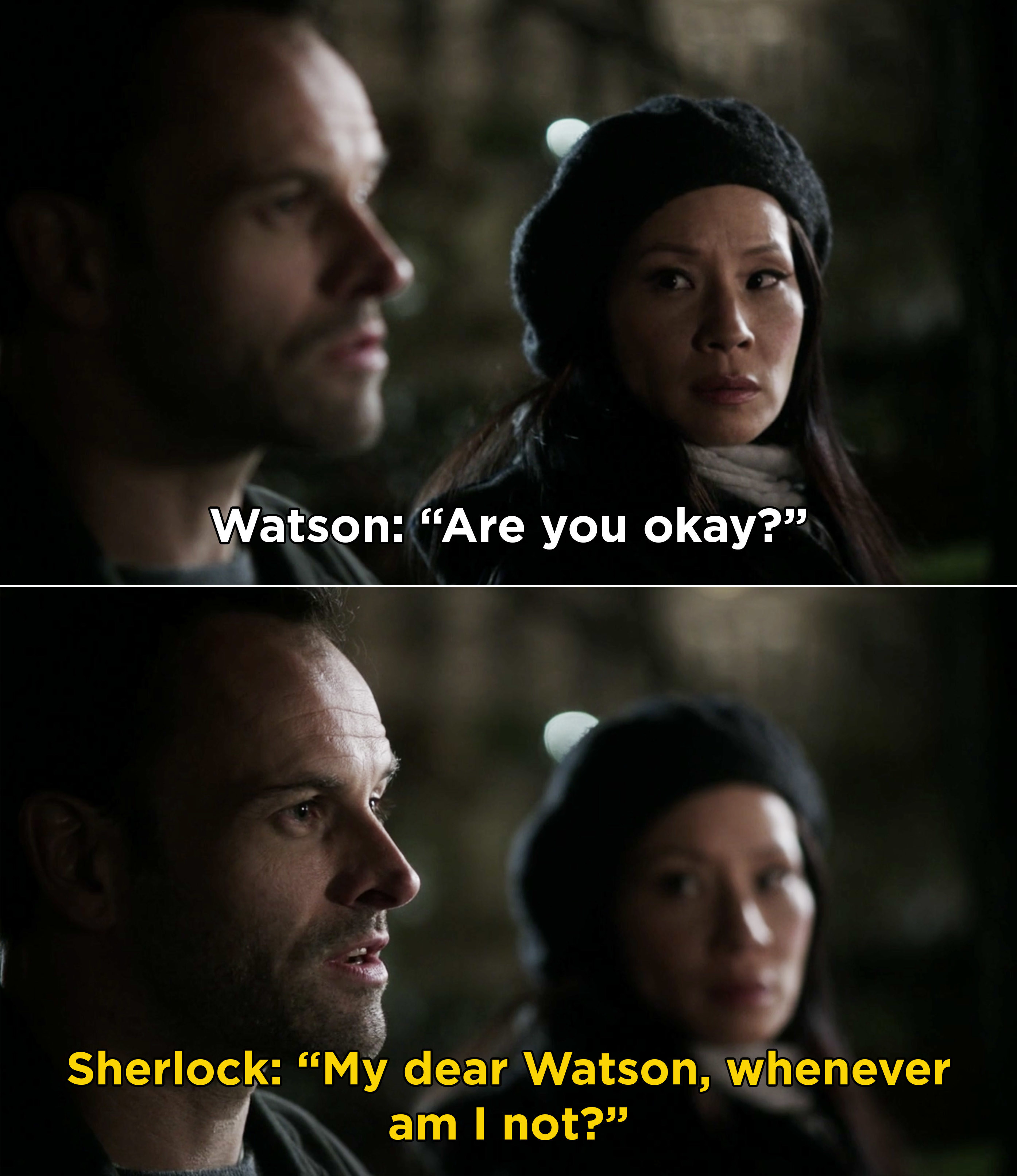 "Watson asking Sherlock if he's okay, and Sherlock responding, ""My dear Watson, whenever am I not?"""