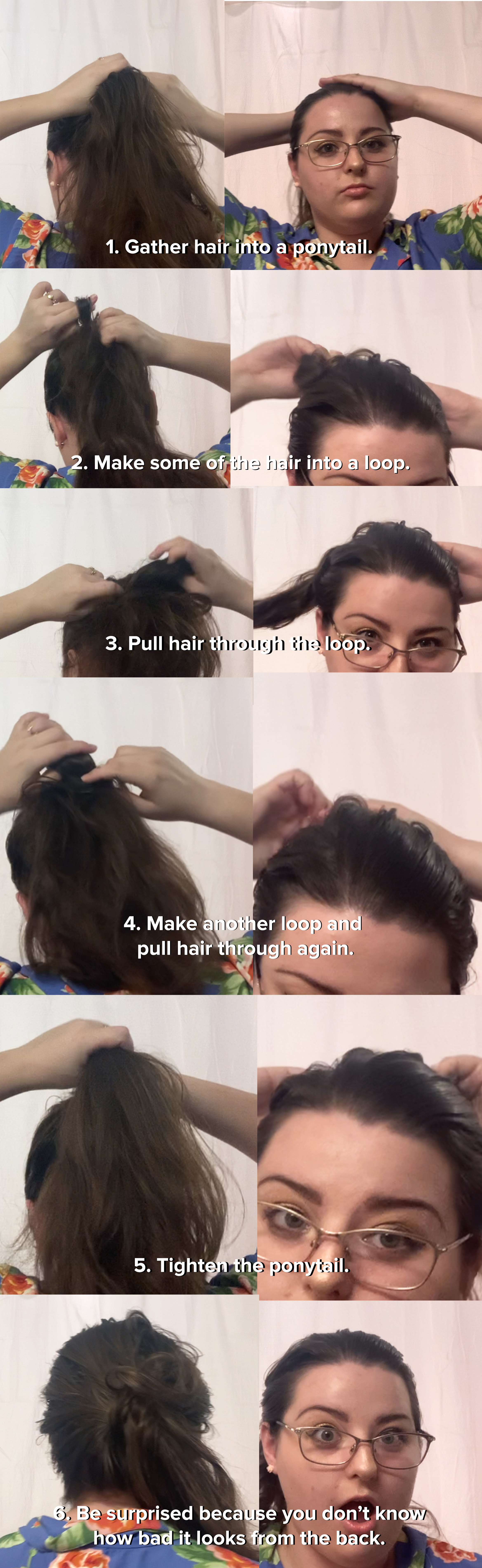 I gathered my hair into a ponytail, made some of it into a loop, pulled my hair through the loop, then was very surprised and thought it looked good from the front, even though it was an unsightly mess in the back