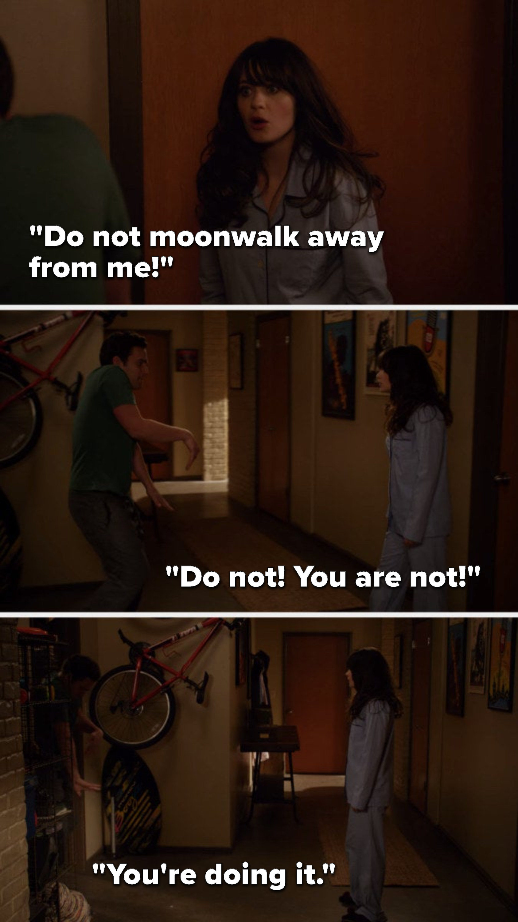 "Jess says to Nick, ""Do not moonwalk away from me"" and as he moonwalks away from her, she says, ""Do not, you are not...you're doing it"""
