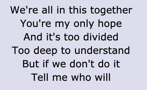 "Lyrics reading, ""We're all in this together/ You're my only hope/ And it's too divided/ Too deep to understand/ But if we don't do it/ Tell me who will"""