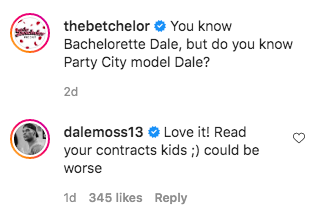 "A screenshot of the following Instagram comments: ""The Betchelor: You know Bachelorette Dale, but do you know Party City model Dale?, dalemoss13: Love it! Read your contracts kids ;) could be worse"""