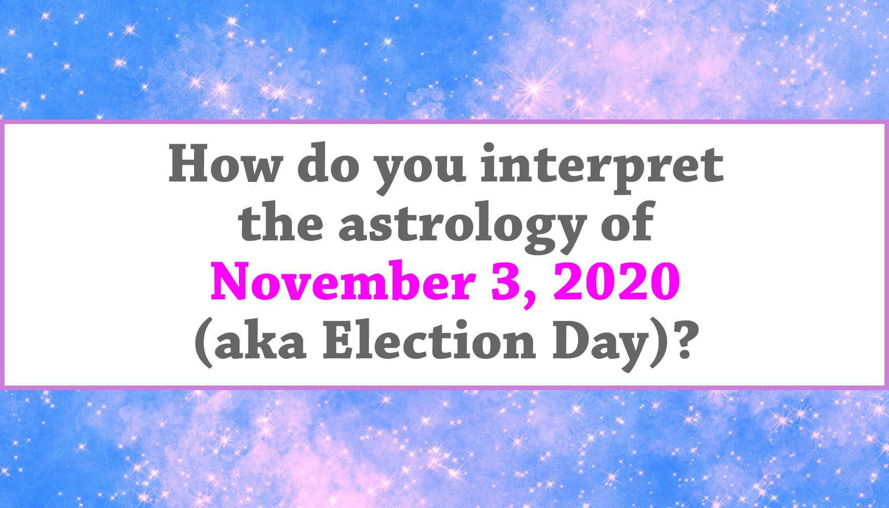 """How do you interpret the astrology of November 3, 2020 (aka Election Day)?"""