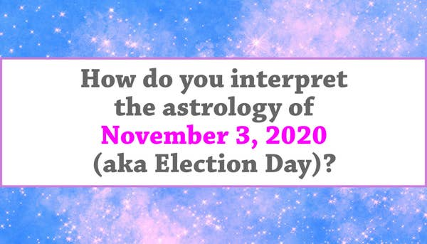 """""""How do you interpret the astrology of November 3, 2020 (aka Election Day)?"""""""
