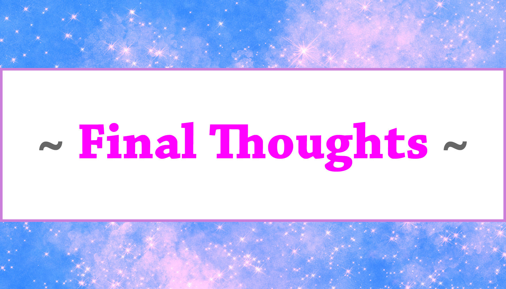 """~ Final Thoughts ~"""