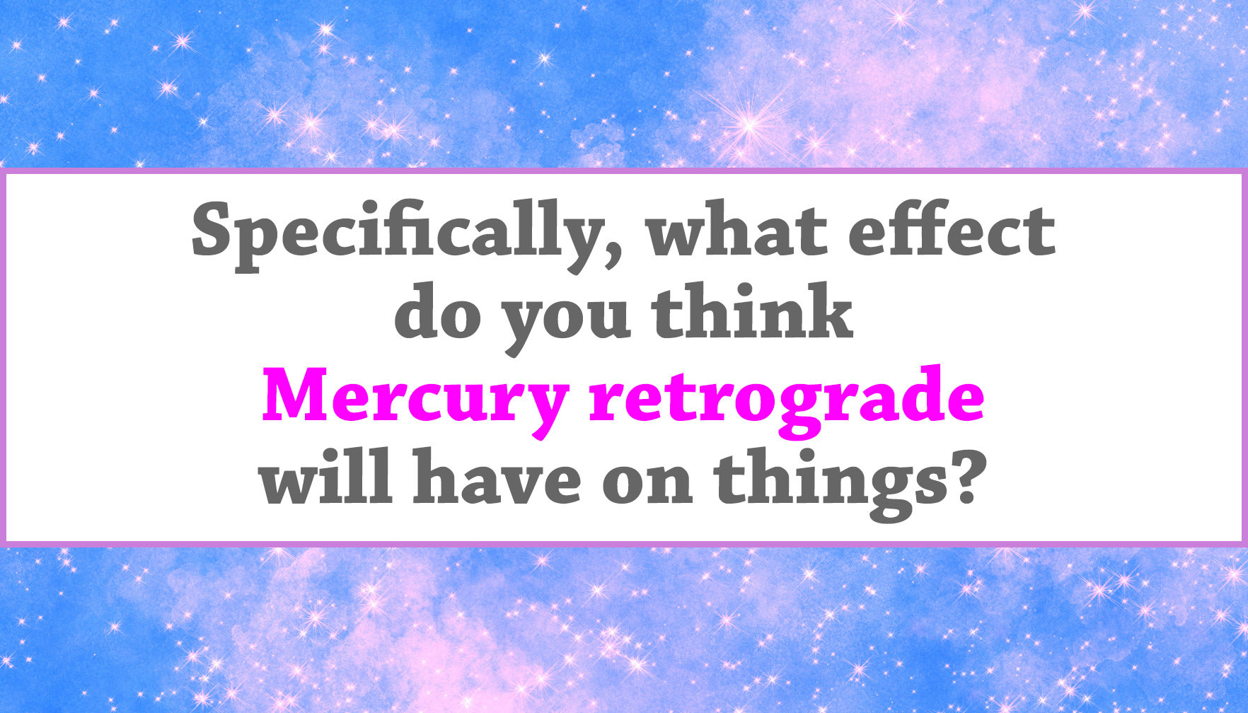 """Specifically, what effect do you think Mercury retrograde will have on things?"""