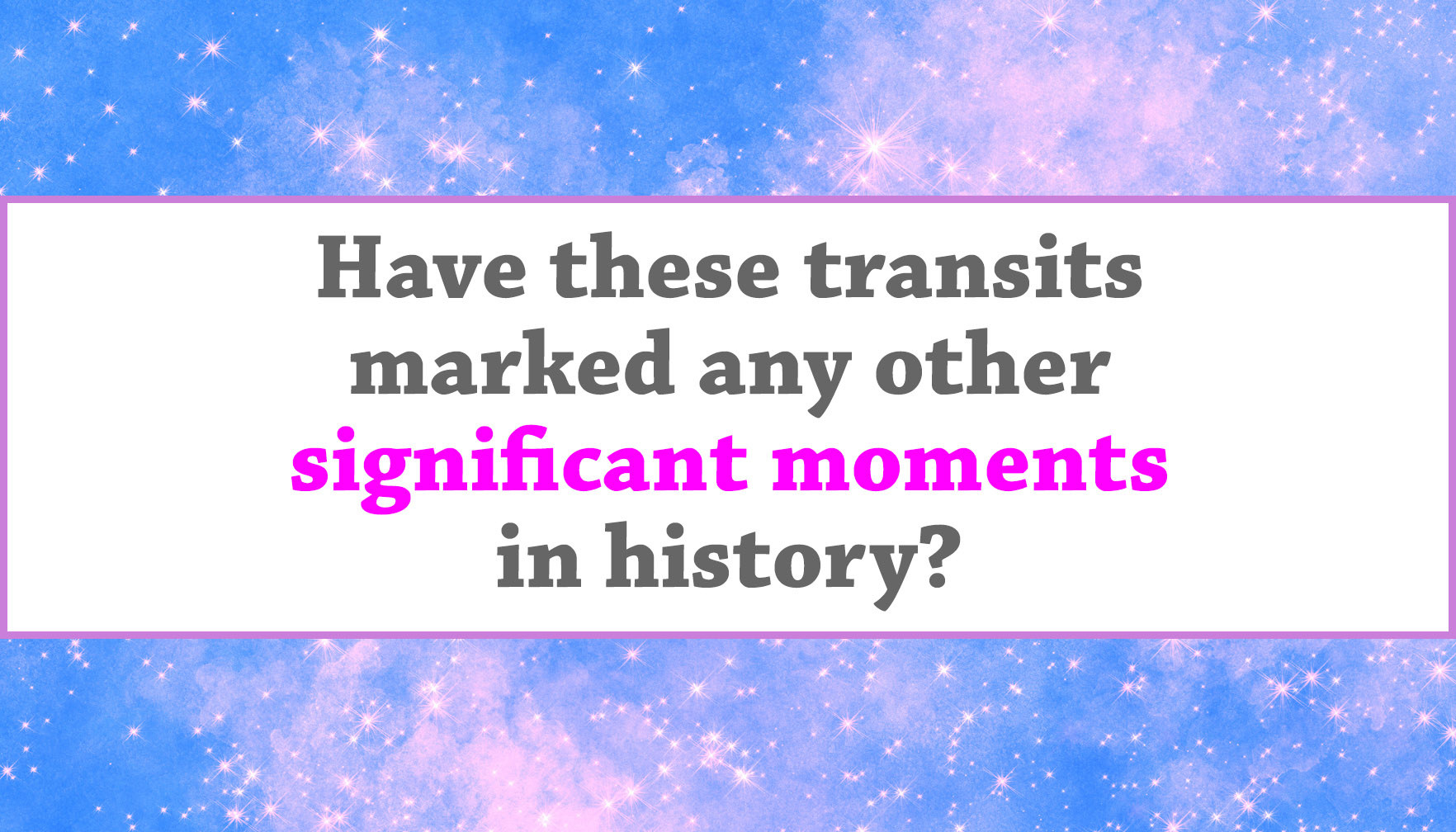 """Have these transits marked any other significant moments in history?"""