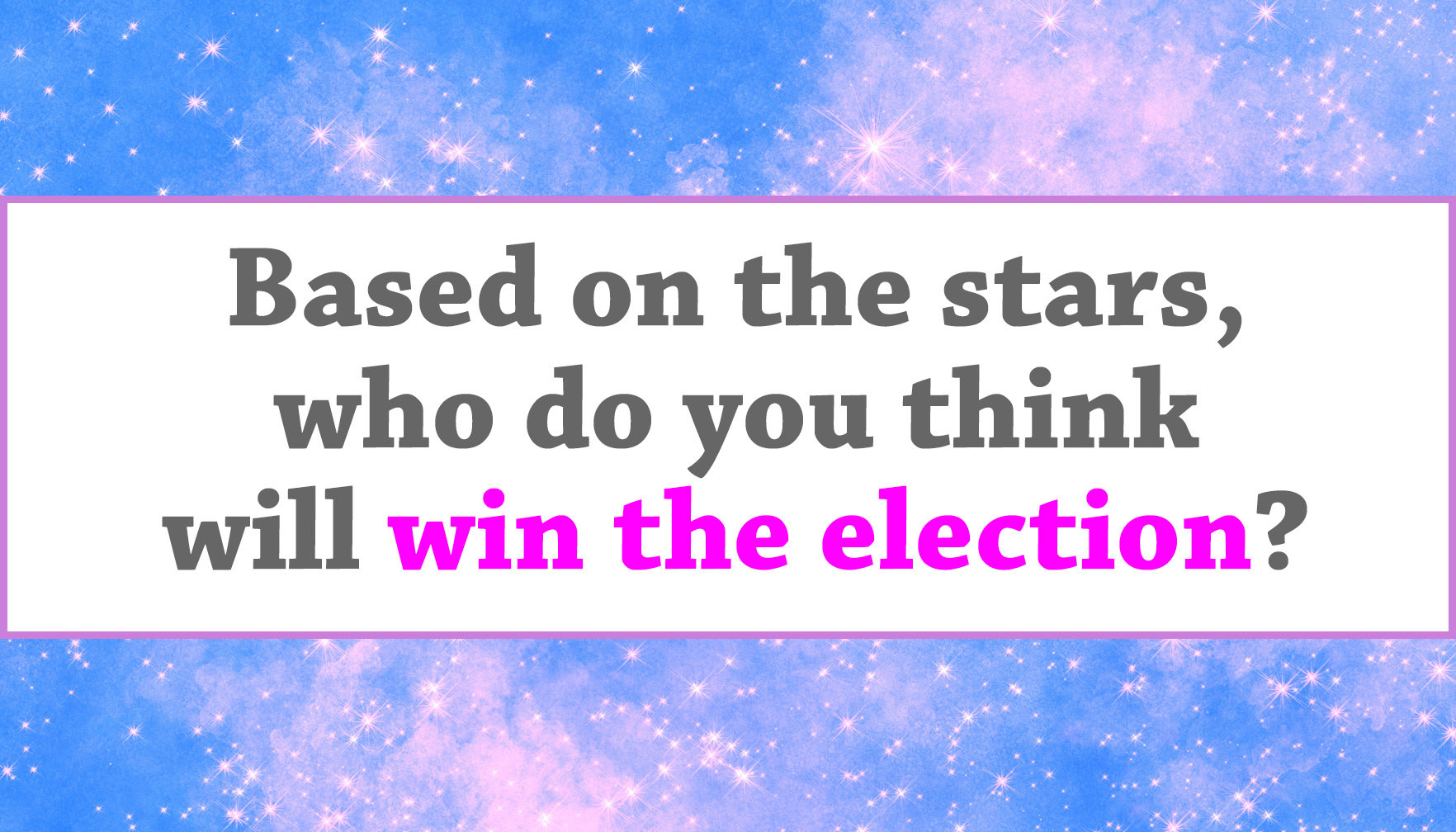 """Based on the stars, who do you think will win the election?"""