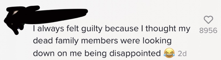 I always felt guilty because I thought my dead family members were looking down on me being disappointed [laughing with tears emoji]