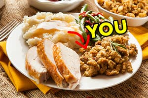 """A Thanksgiving dinner plate with turkey, mashed potatoes and gravy, green beans, and stuffing, with an arrow pointing to the stuffing and """"you"""" typed next to it"""