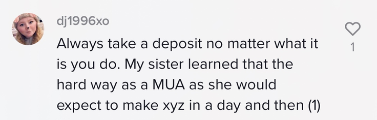Always take a deposit no mater what it is you do. My sister learned that the hard way as a MUA as she would expect to make xyz in a day and (1)