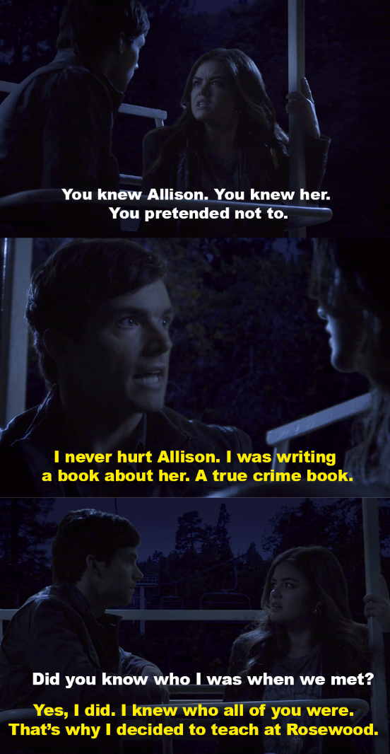 Aria accuses Ezra of knowing Alison. He says he did but didn't hurt her - he's been writing a book about her disappearance, and he applied to teach at Rosewood to investigate it