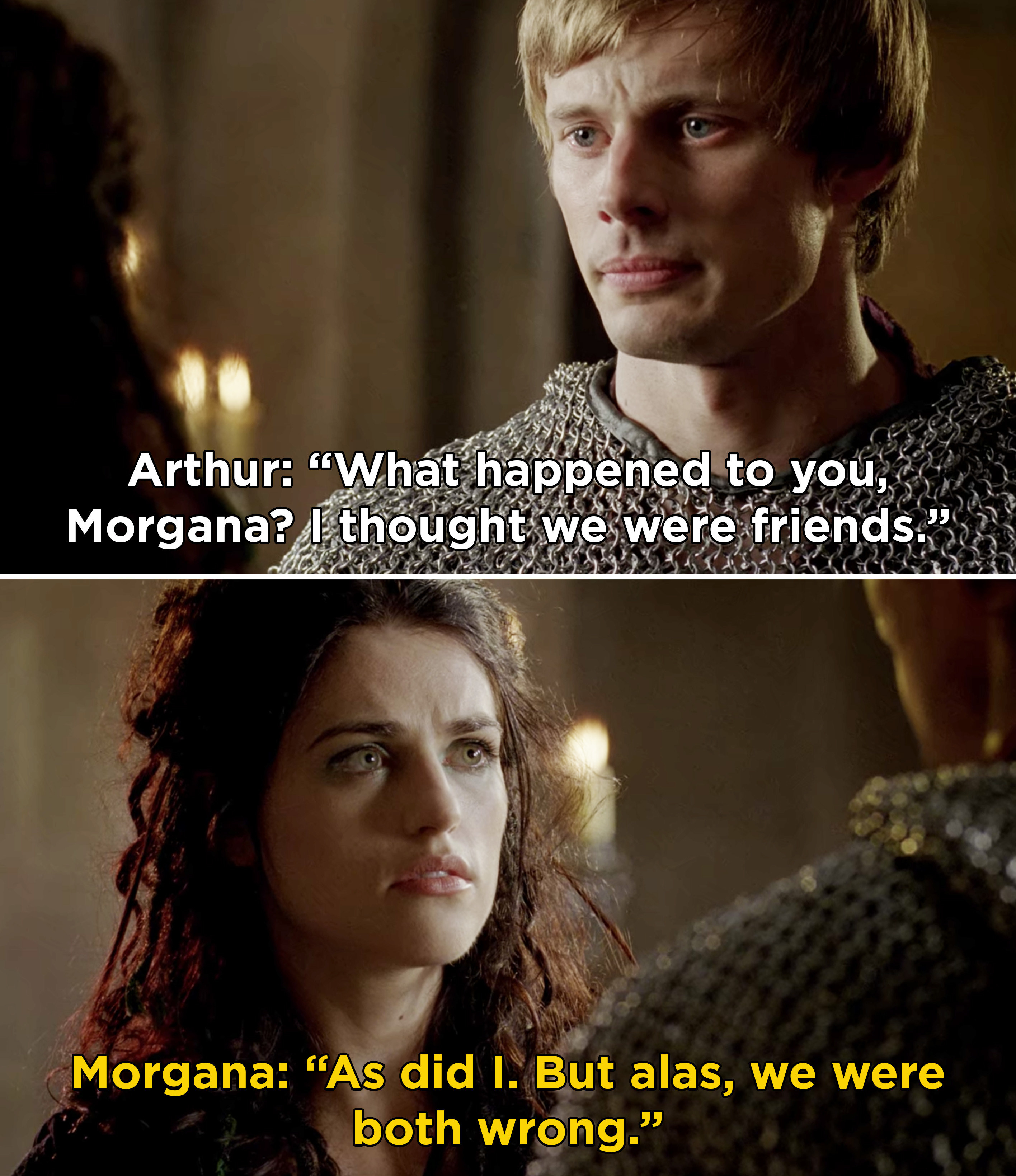 Arthur telling Morgana that he thought they were friends, and Morgana saying she thought the same