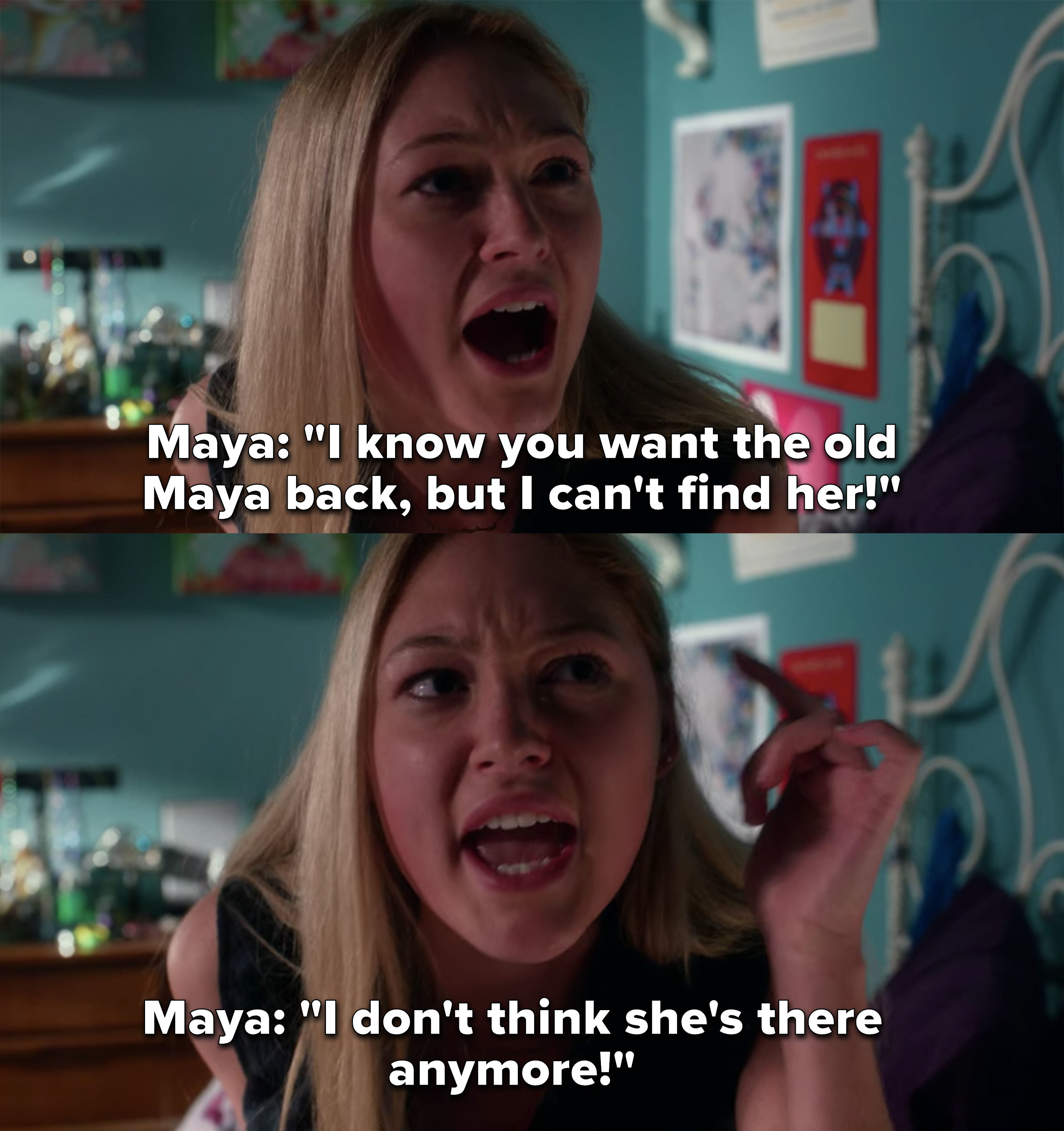 "Maya: ""I know you want the old Maya back, but I can't find her, I don't think she's there anymore!"""