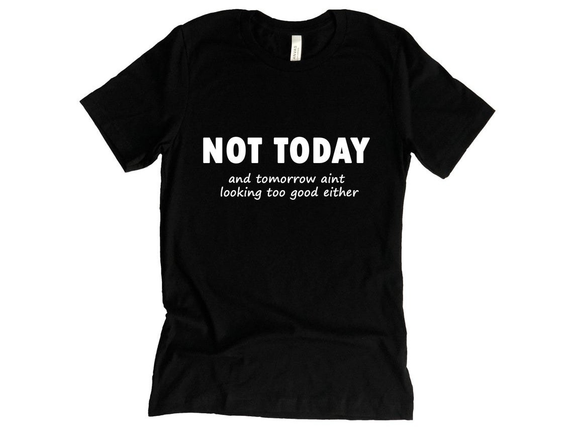 "The black t-shirt that reads ""Not Today and tomorrow aint looking too good either"" in white text"