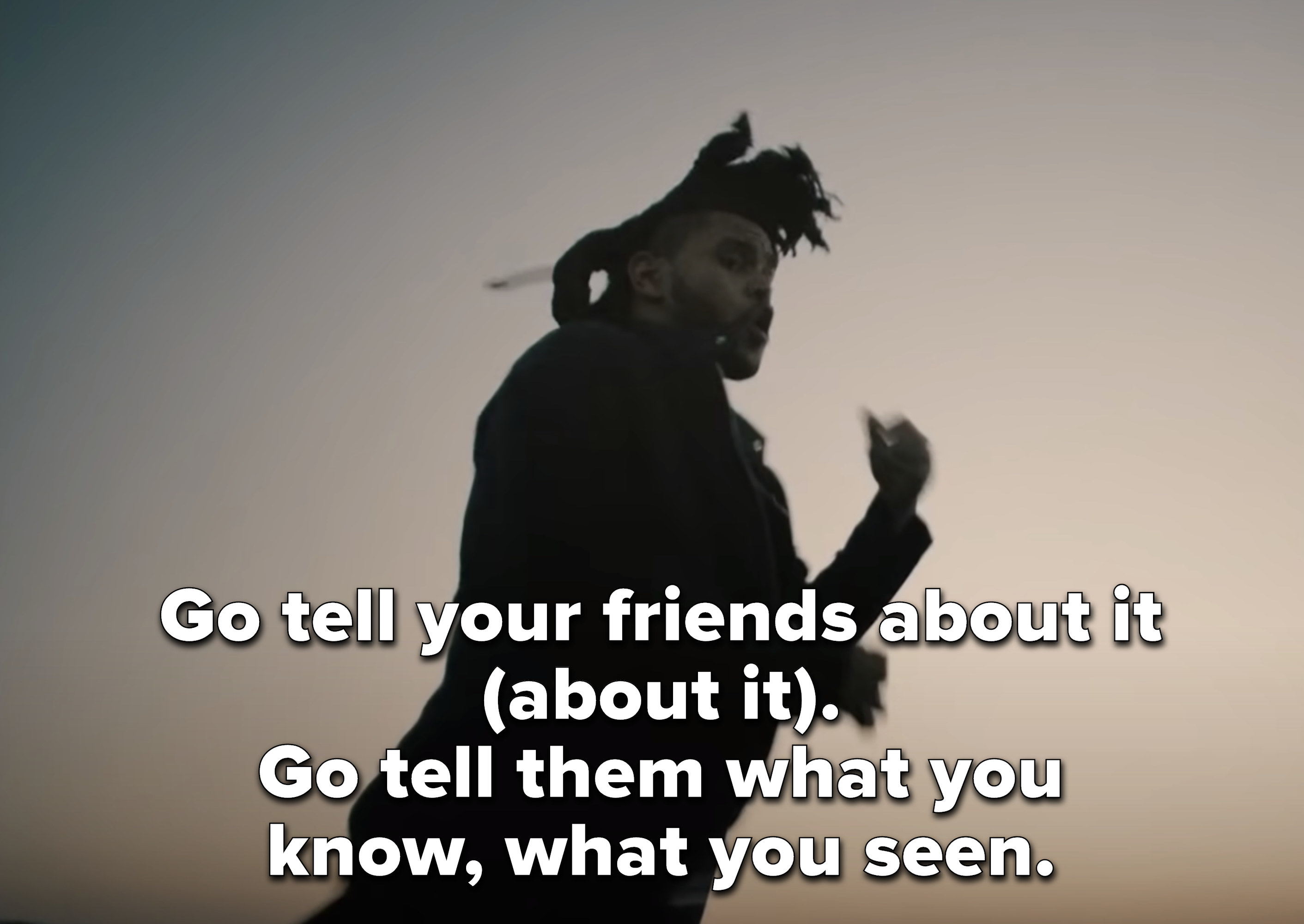 """""""Go tell your friends about it (about it) Go tell them what you know, what you seen"""" with a still of The Weeknd dancing with a dusty sky behind him from the music video"""