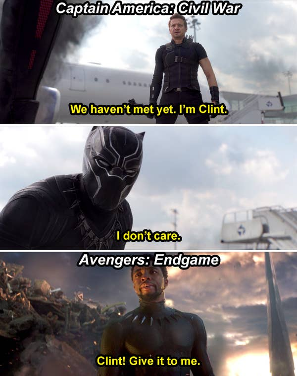 "Clint saying, ""We haven't met yet, I'm Clint,"" and T'Challa replying, ""I don't care,"" in Civil War, and then T'Challa saying, ""Clint! Give it to me,"" in Endgame"