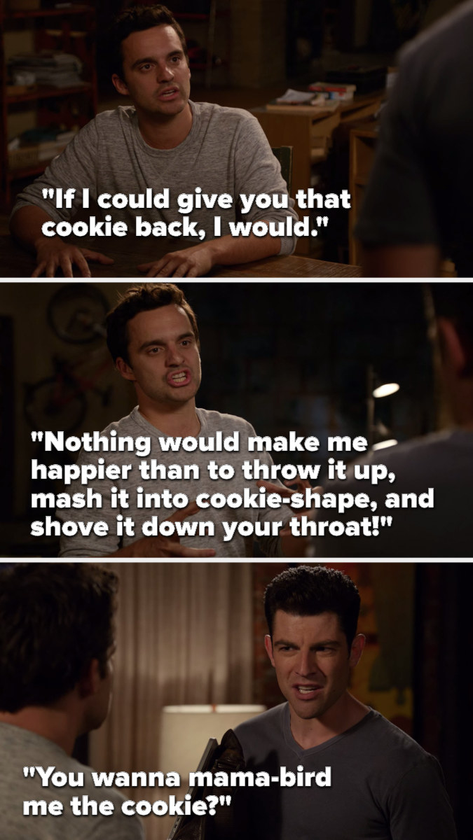 """Nick says, """"If I could give you that cookie back, I would, nothing would make me happier than to throw it up, mash it into cookie-shape, and shove it down your throat,"""" to which Schmidt asks, """"You wanna mama-bird me the cookie"""""""