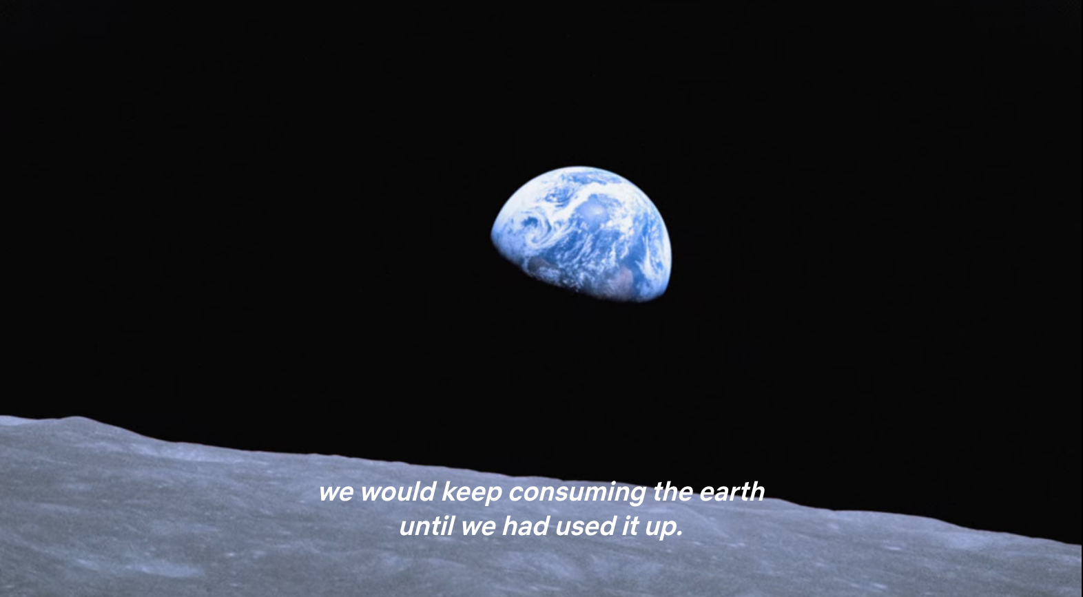 """Footage from the first shots of Earth from outer space, a blue planet partially in shadow with caption: """"we could keep consuming the earth until we had used it up."""""""