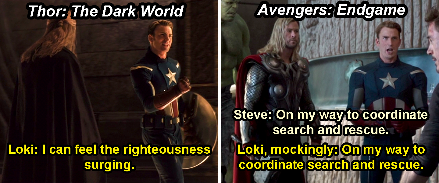 "Loki disguised as Steve and saying, ""I can feel the righteousness surging,"" in Thor: The Dark World, and then mocking the way Steve says, ""On my way to coordinate search and rescue,"" in Endgame"