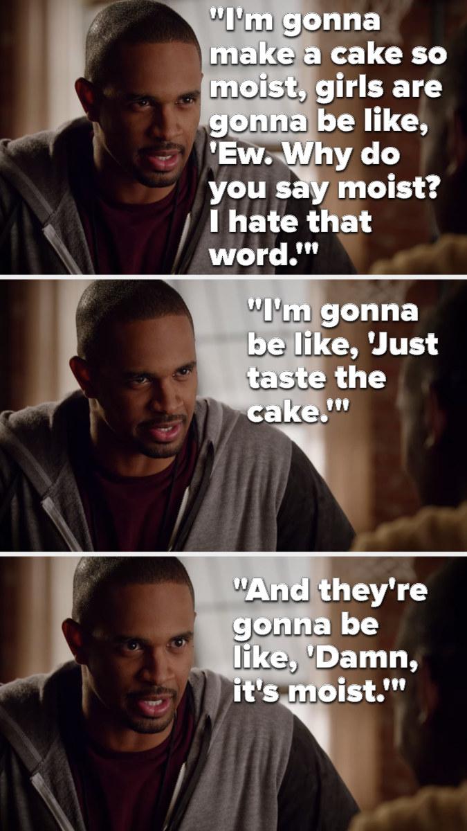 Coach says, I'm gonna make a cake so moist, girls are gonna be like, ew, why do you say moist, I hate that word, I'm gonna be like, Just taste the cake, and they're gonna be like, Damn, it's moist