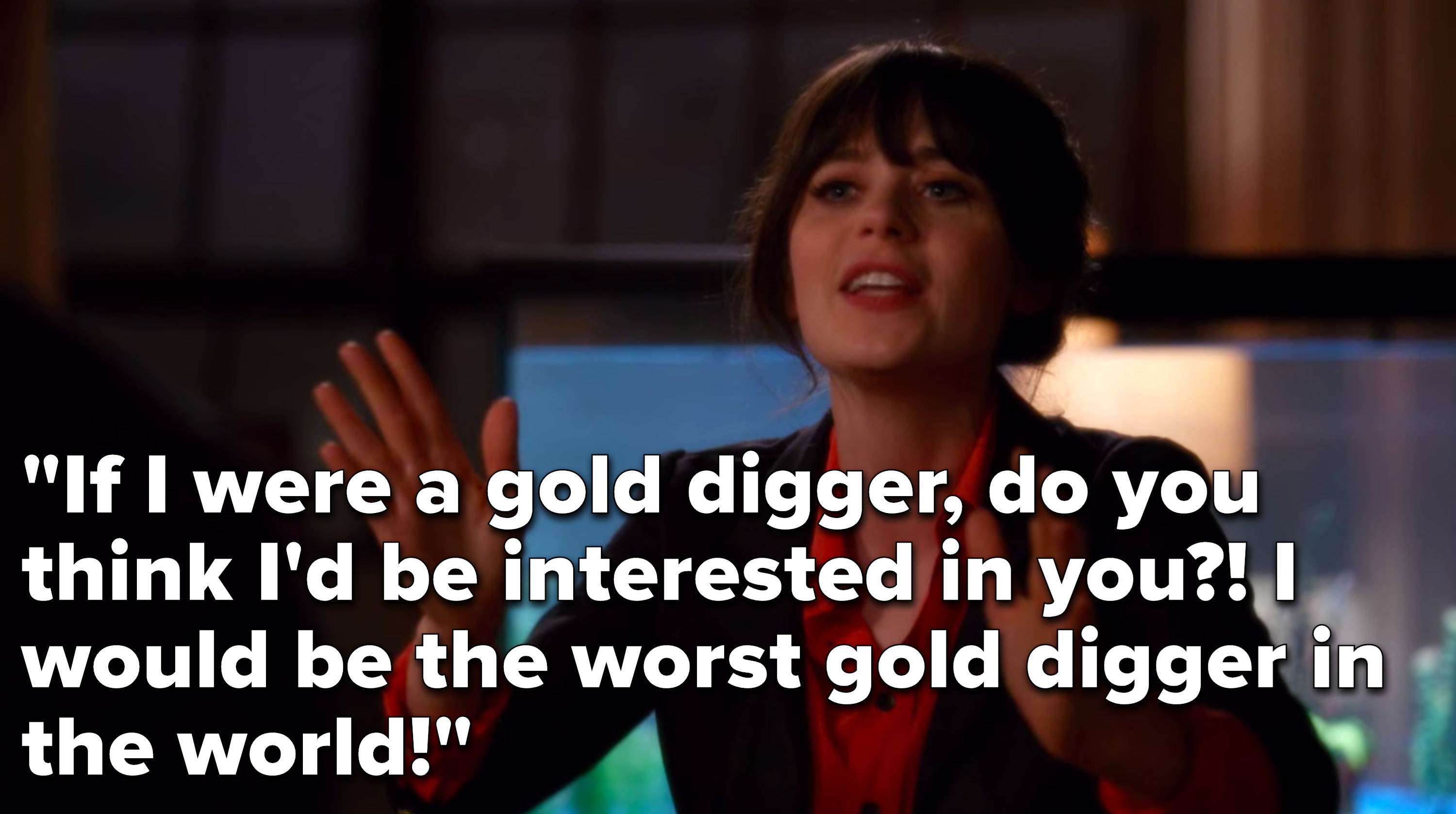 """Jess says, """"If I were a gold digger, do you think I'd be interested in you, I would be the worst gold digger in the world"""""""