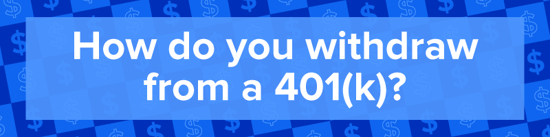 """How do you withdraw from a 401(k)?"""