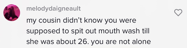 """Person saying, """"my cousin didn't know you were supposed to spit out mouth wash till she was about 26. you are not alone"""""""
