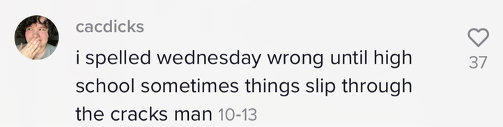 """""""i spelled Wednesday wrong until high school sometimes things slip through the cracks man"""""""