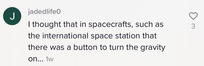 """""""I thought that in spacecrafts, such as the international space station that there was a button to turn the gravity on..."""""""