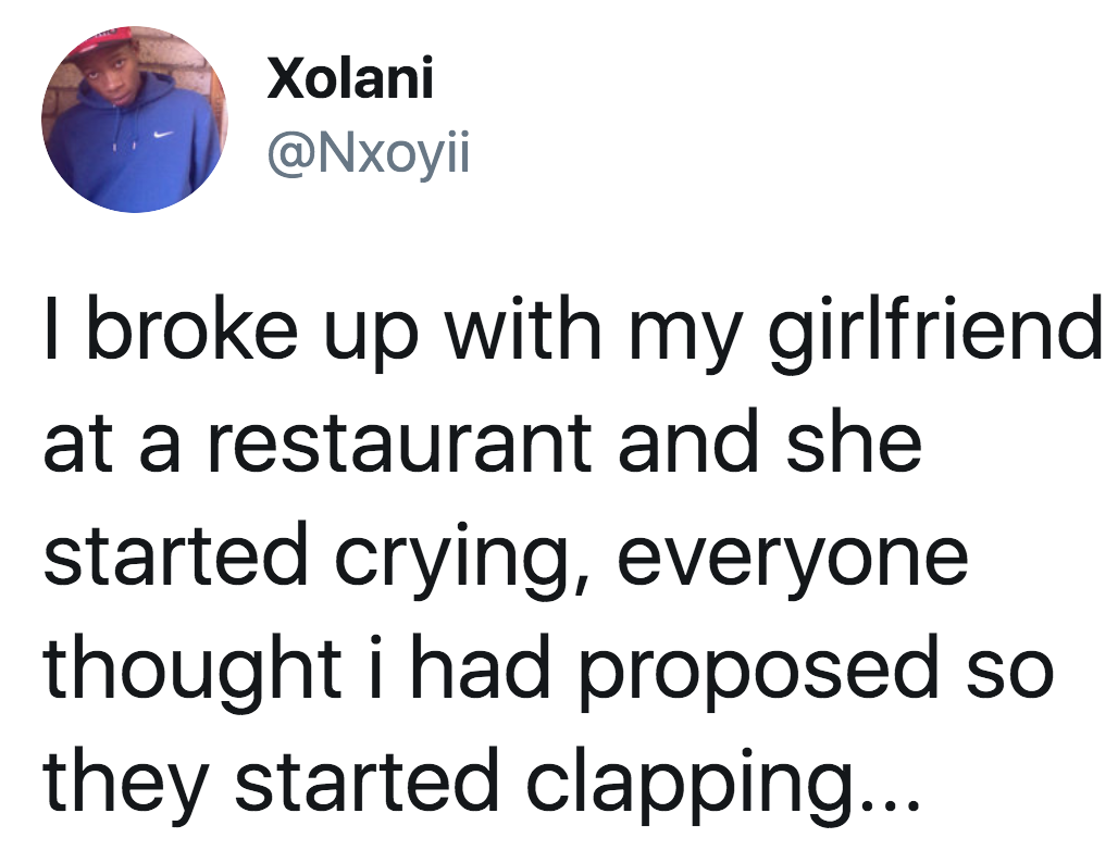 tweet reading i broke up with my girlfriend at a restaurant and she started crying, everyone thought i had proposed so they started clapping