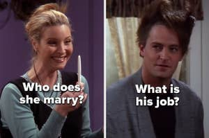 "Phoebe with the words"" Who does she marry?"" and Chandler with the words ""What is his job?"" from ""Friends"""