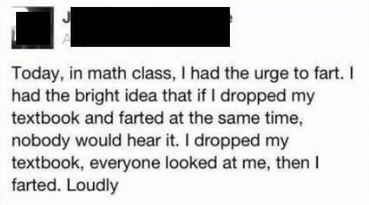 facebook post reading today in math class i had the urge to fart i had the bright idea to drop my textbook at the same time so nobody would hear it i dropped my textbook everyone looked at me and then i farted loudly