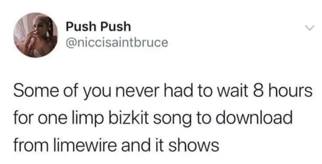 tweets reading some of you never had to wait 8 hours for one limp bizkit song to download and it shows