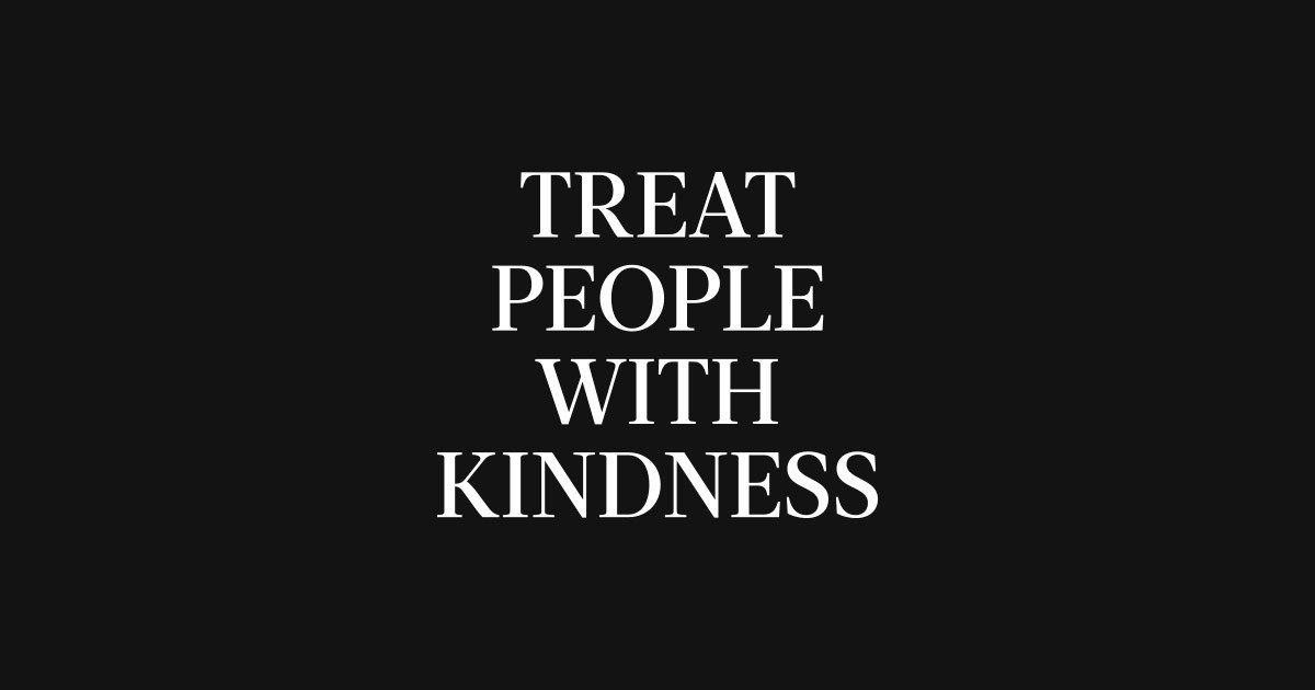 """""""Treat People with Kindness"""""""
