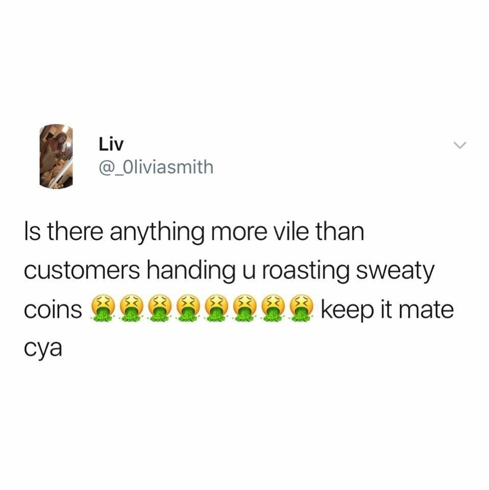 tweet reading is there anything more vile than customers handing you roasting sweaty coins