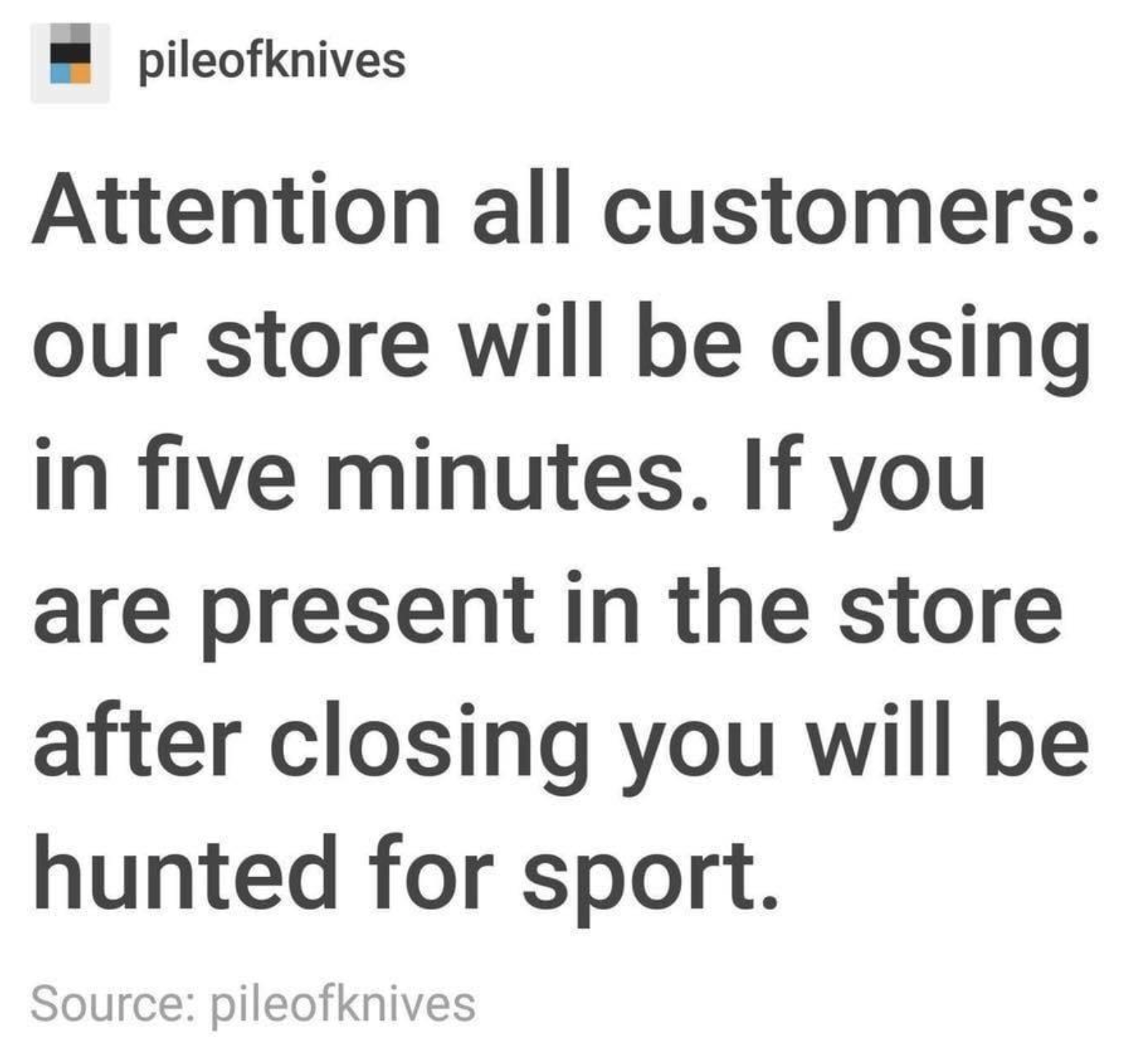 tumblr post reading attention all customers our store will be closing in five minutes if you are present in the store after closing you will be hunted for sport