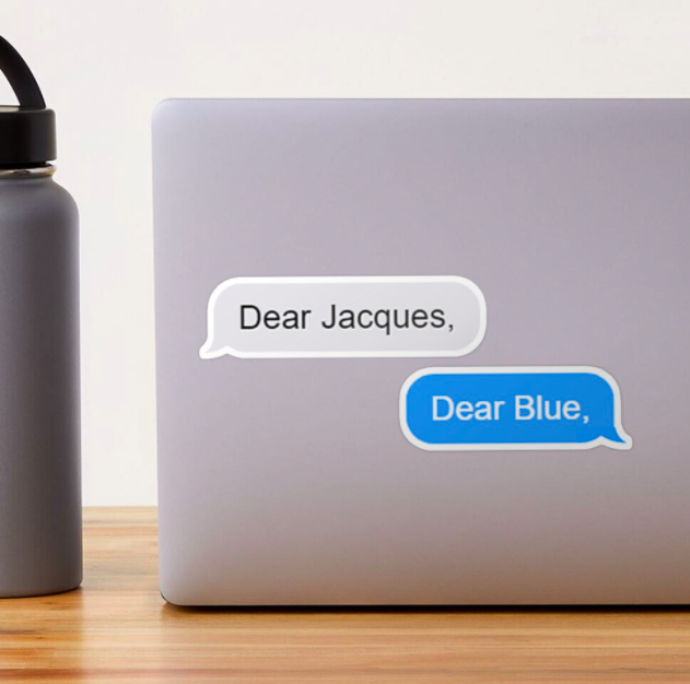 "A gray text bubble sticker that reads ""Dear Jacques,"" and a blue text bubble sticker that reads ""Dear Blue,"" both stuck to the back of a laptop"