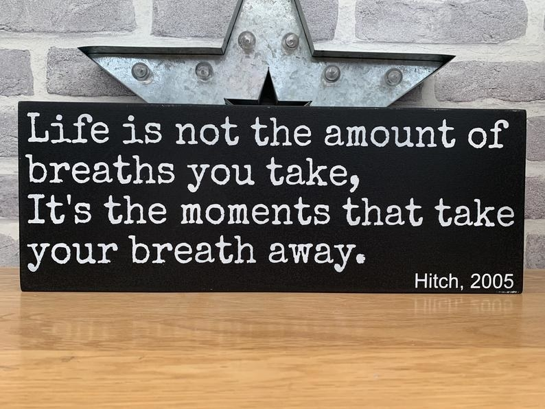 "The black sign that reads ""Life is not the amount of breaths you take, it's the moments that take your breath away. Hitch 2005"""
