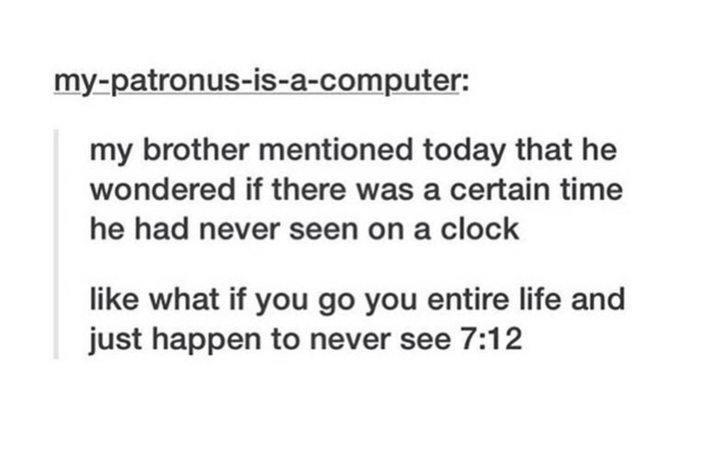 tumblr post reading my brother mentioned today that he wondered if there was a certain time he had never seen on the clock like what if you go your entire life and just happen to never see 712: